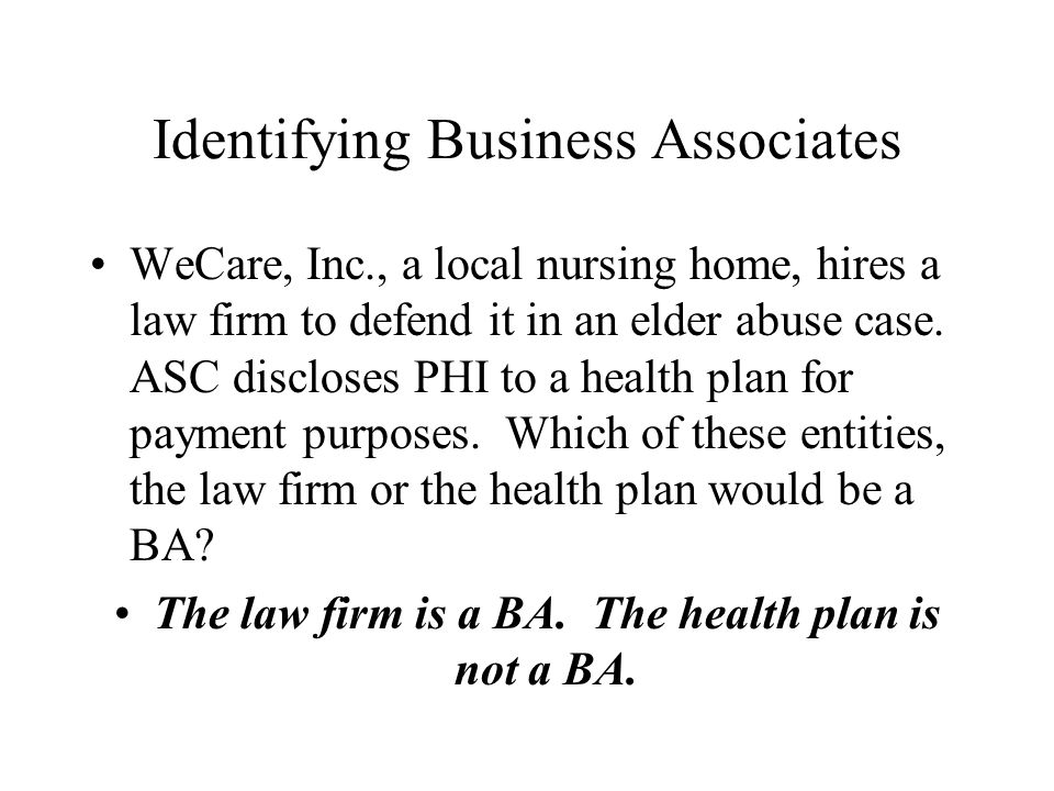 Identifying Business Associates WeCare, Inc., a local nursing home, hires a law firm to defend it in an elder abuse case.