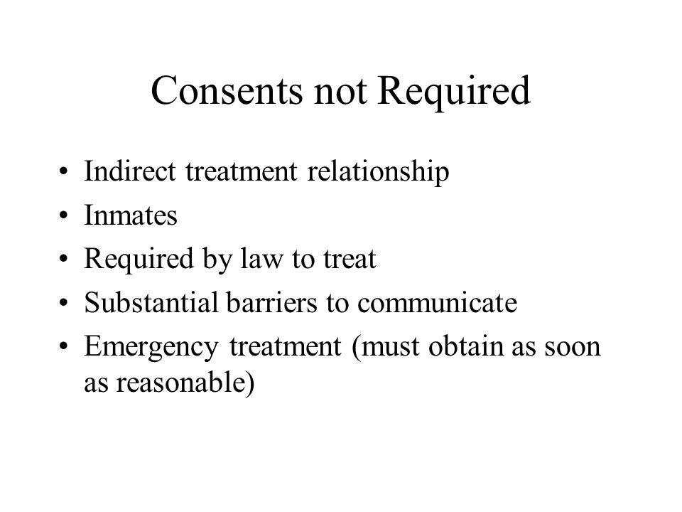 Consents not Required Indirect treatment relationship Inmates Required by law to treat Substantial barriers to communicate Emergency treatment (must obtain as soon as reasonable)