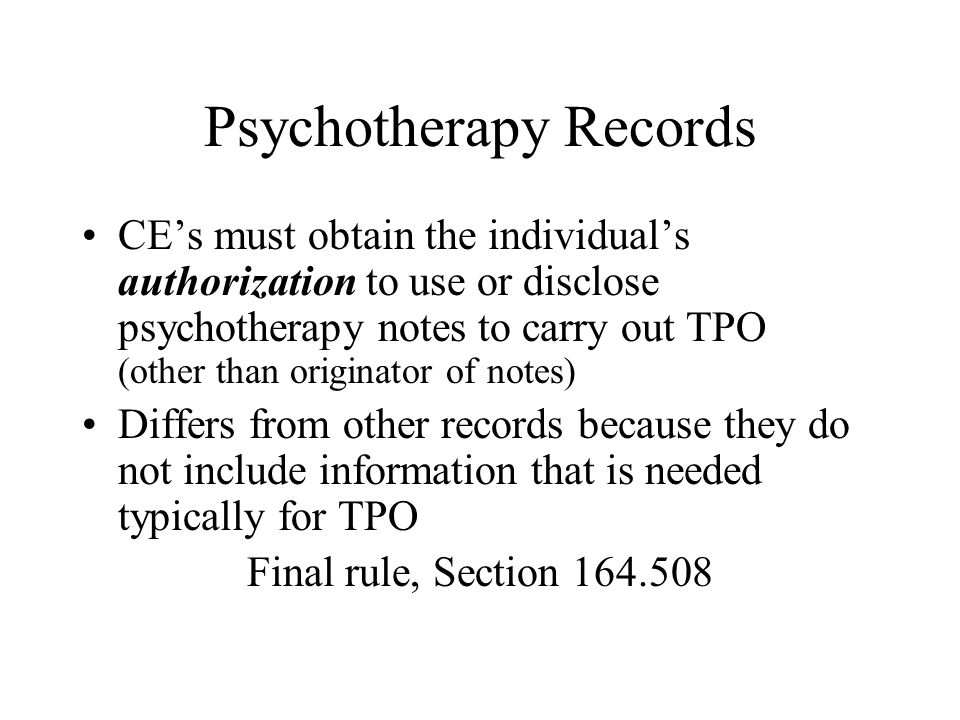 Psychotherapy Records CE's must obtain the individual's authorization to use or disclose psychotherapy notes to carry out TPO (other than originator of notes) Differs from other records because they do not include information that is needed typically for TPO Final rule, Section 164.508