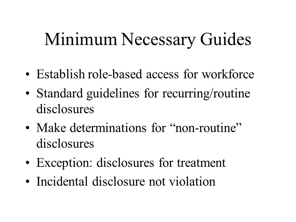 Minimum Necessary Guides Establish role-based access for workforce Standard guidelines for recurring/routine disclosures Make determinations for non-routine disclosures Exception: disclosures for treatment Incidental disclosure not violation