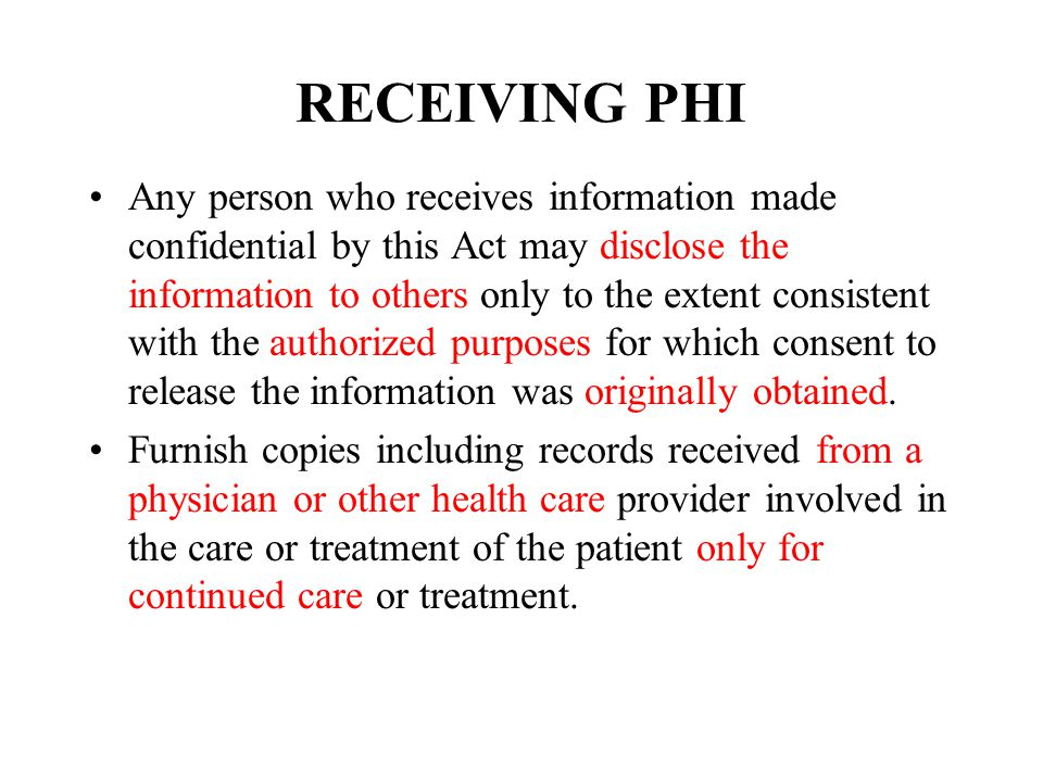 RECEIVING PHI Any person who receives information made confidential by this Act may disclose the information to others only to the extent consistent with the authorized purposes for which consent to release the information was originally obtained.