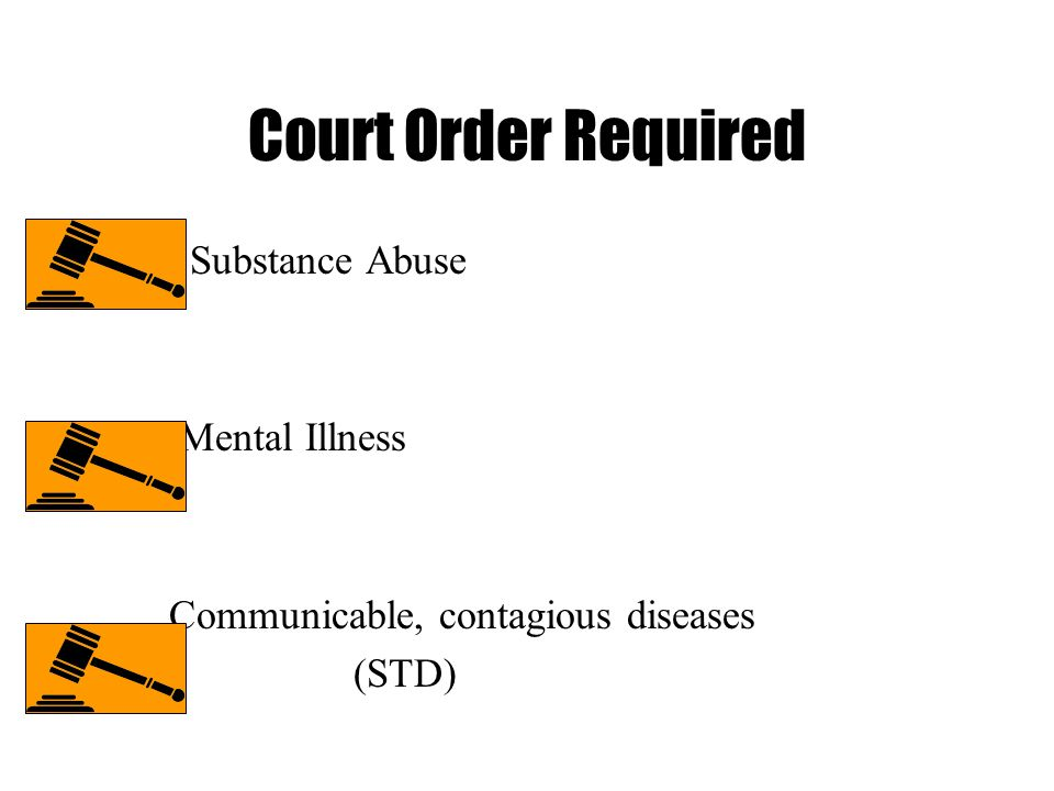 Court Order Required Substance Abuse Mental Illness Communicable, contagious diseases (STD)