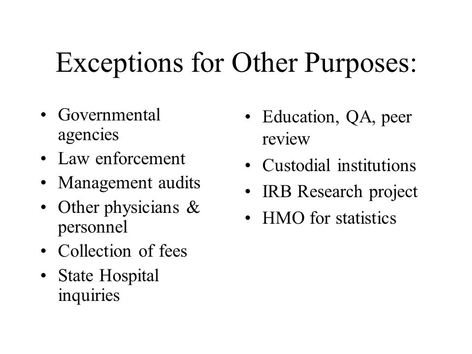 Exceptions for Other Purposes: Governmental agencies Law enforcement Management audits Other physicians & personnel Collection of fees State Hospital inquiries Education, QA, peer review Custodial institutions IRB Research project HMO for statistics