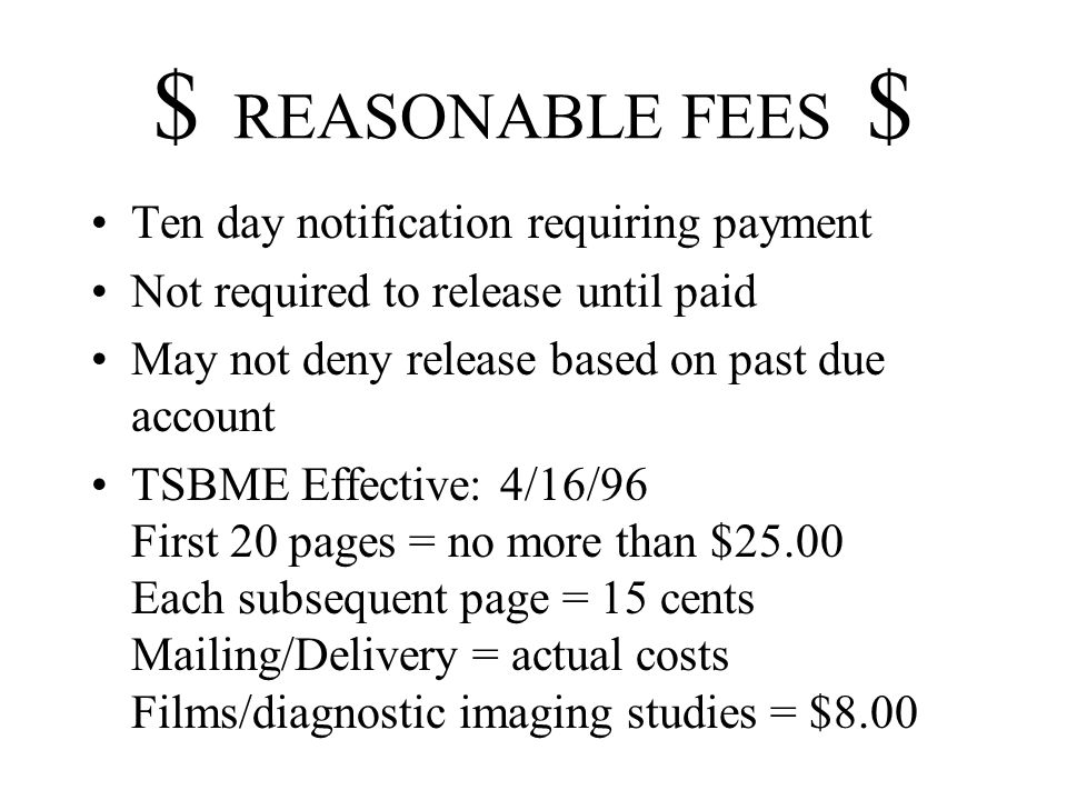 $ REASONABLE FEES $ Ten day notification requiring payment Not required to release until paid May not deny release based on past due account TSBME Effective: 4/16/96 First 20 pages = no more than $25.00 Each subsequent page = 15 cents Mailing/Delivery = actual costs Films/diagnostic imaging studies = $8.00