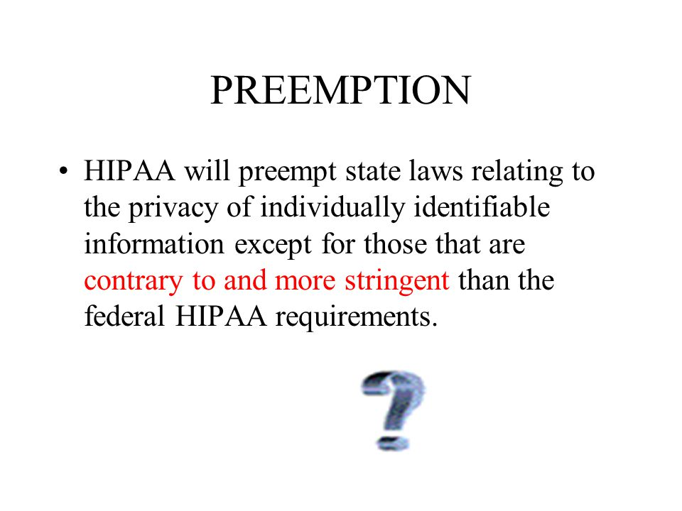 PREEMPTION HIPAA will preempt state laws relating to the privacy of individually identifiable information except for those that are contrary to and more stringent than the federal HIPAA requirements.