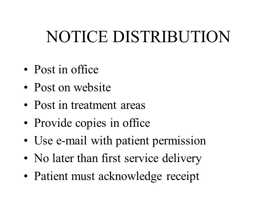 NOTICE DISTRIBUTION Post in office Post on website Post in treatment areas Provide copies in office Use e-mail with patient permission No later than first service delivery Patient must acknowledge receipt