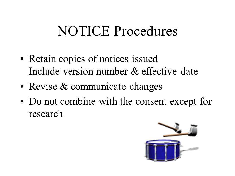 NOTICE Procedures Retain copies of notices issued Include version number & effective date Revise & communicate changes Do not combine with the consent except for research