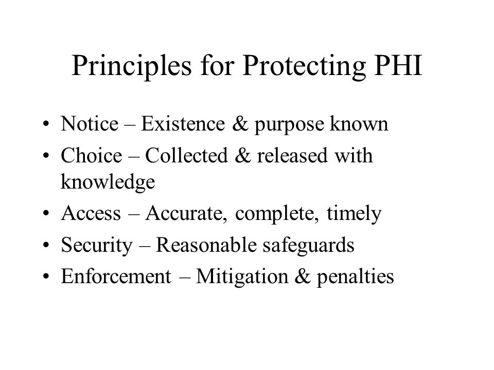 Principles for Protecting PHI Notice – Existence & purpose known Choice – Collected & released with knowledge Access – Accurate, complete, timely Security – Reasonable safeguards Enforcement – Mitigation & penalties