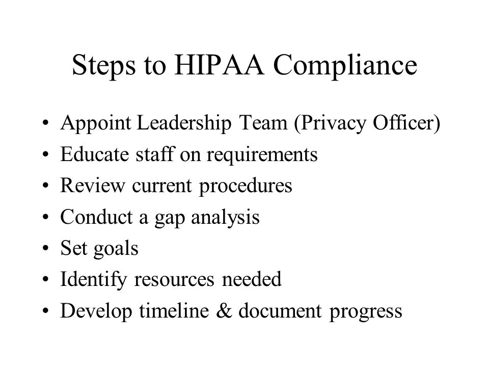 Steps to HIPAA Compliance Appoint Leadership Team (Privacy Officer) Educate staff on requirements Review current procedures Conduct a gap analysis Set goals Identify resources needed Develop timeline & document progress