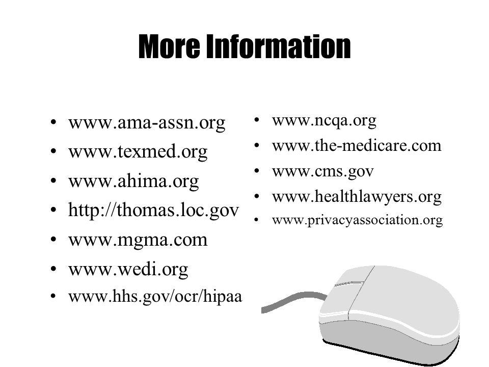 More Information www.ama-assn.org www.texmed.org www.ahima.org http://thomas.loc.gov www.mgma.com www.wedi.org www.hhs.gov/ocr/hipaa www.ncqa.org www.the-medicare.com www.cms.gov www.healthlawyers.org www.privacyassociation.org