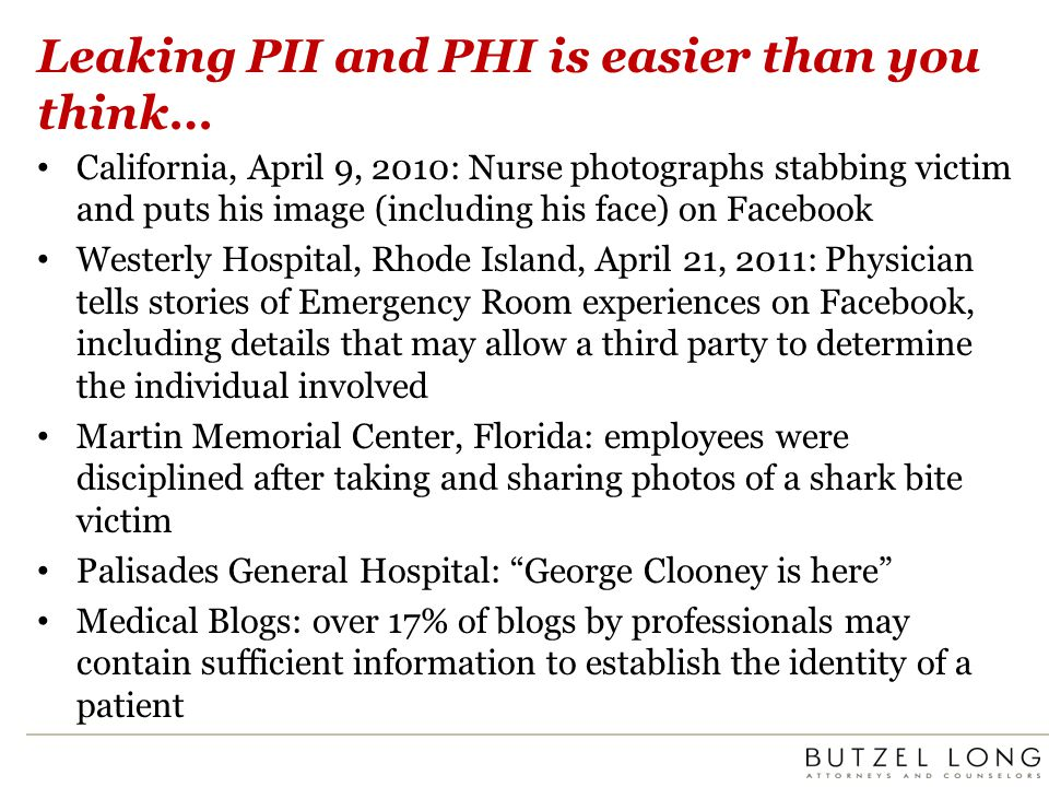 Leaking PII and PHI is easier than you think… California, April 9, 2010: Nurse photographs stabbing victim and puts his image (including his face) on Facebook Westerly Hospital, Rhode Island, April 21, 2011: Physician tells stories of Emergency Room experiences on Facebook, including details that may allow a third party to determine the individual involved Martin Memorial Center, Florida: employees were disciplined after taking and sharing photos of a shark bite victim Palisades General Hospital: George Clooney is here Medical Blogs: over 17% of blogs by professionals may contain sufficient information to establish the identity of a patient