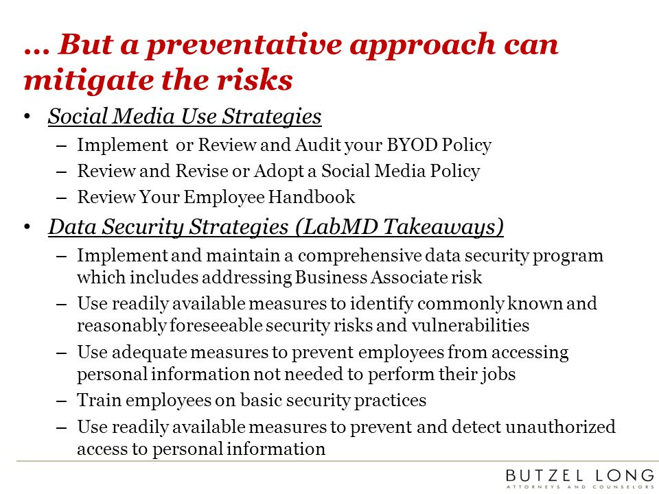 … But a preventative approach can mitigate the risks Social Media Use Strategies – Implement or Review and Audit your BYOD Policy – Review and Revise or Adopt a Social Media Policy – Review Your Employee Handbook Data Security Strategies (LabMD Takeaways) – Implement and maintain a comprehensive data security program which includes addressing Business Associate risk – Use readily available measures to identify commonly known and reasonably foreseeable security risks and vulnerabilities – Use adequate measures to prevent employees from accessing personal information not needed to perform their jobs – Train employees on basic security practices – Use readily available measures to prevent and detect unauthorized access to personal information