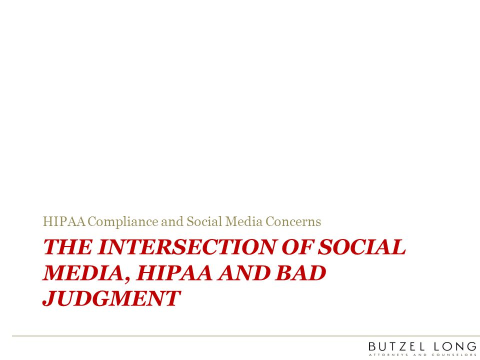 THE INTERSECTION OF SOCIAL MEDIA, HIPAA AND BAD JUDGMENT HIPAA Compliance and Social Media Concerns