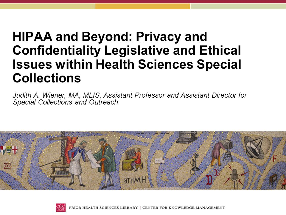 HIPAA and Beyond: Privacy and Confidentiality Legislative and Ethical Issues within Health Sciences Special Collections Judith A.