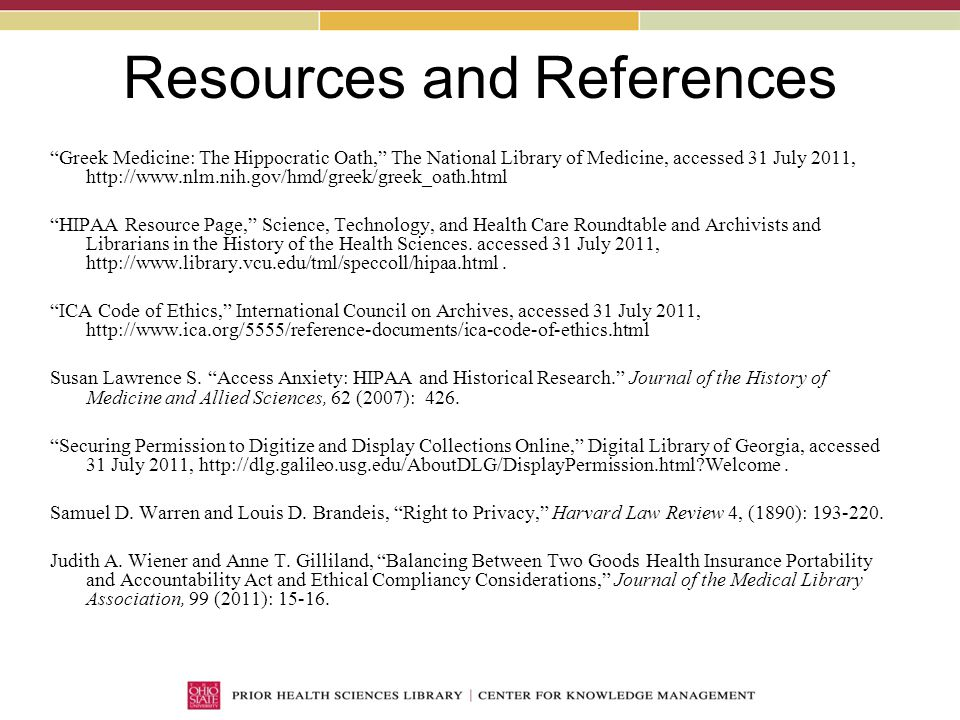 Resources and References Greek Medicine: The Hippocratic Oath, The National Library of Medicine, accessed 31 July 2011, http://www.nlm.nih.gov/hmd/greek/greek_oath.html HIPAA Resource Page, Science, Technology, and Health Care Roundtable and Archivists and Librarians in the History of the Health Sciences.