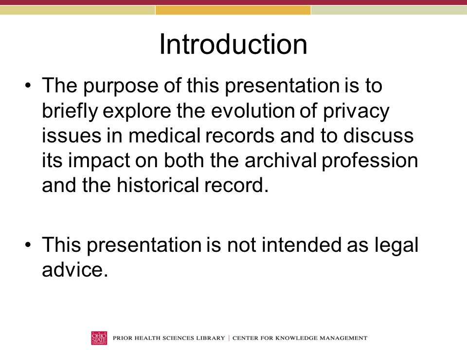 Introduction The purpose of this presentation is to briefly explore the evolution of privacy issues in medical records and to discuss its impact on both the archival profession and the historical record.