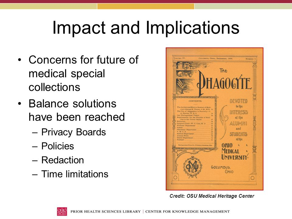 Impact and Implications Concerns for future of medical special collections Balance solutions have been reached –Privacy Boards –Policies –Redaction –Time limitations Credit: OSU Medical Heritage Center