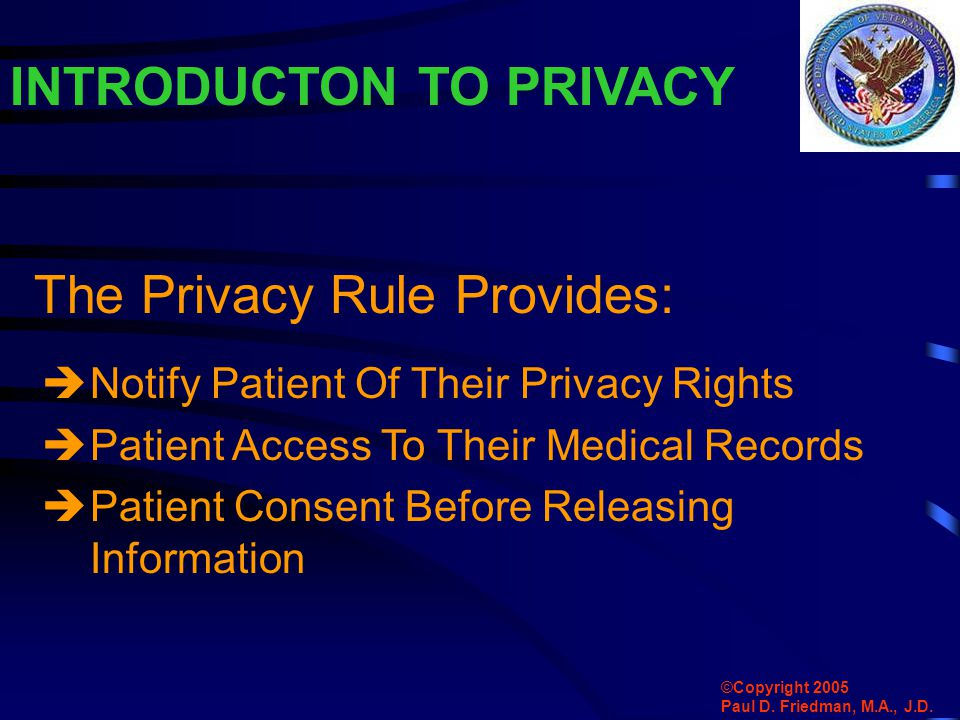  Notify Patient Of Their Privacy Rights  Patient Access To Their Medical Records  Patient Consent Before Releasing Information INTRODUCTON TO PRIVACY The Privacy Rule Provides: ©Copyright 2005 Paul D.