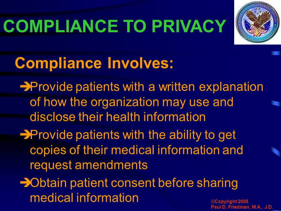 COMPLIANCE TO PRIVACY  Provide patients with a written explanation of how the organization may use and disclose their health information  Provide patients with the ability to get copies of their medical information and request amendments  Obtain patient consent before sharing medical information Compliance Involves: ©Copyright 2005 Paul D.