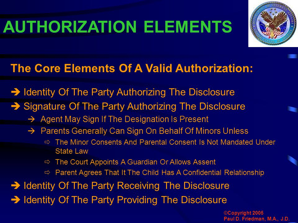 AUTHORIZATION ELEMENTS  Identity Of The Party Authorizing The Disclosure  Signature Of The Party Authorizing The Disclosure  Agent May Sign If The Designation Is Present  Parents Generally Can Sign On Behalf Of Minors Unless  The Minor Consents And Parental Consent Is Not Mandated Under State Law  The Court Appoints A Guardian Or Allows Assent  Parent Agrees That It The Child Has A Confidential Relationship  Identity Of The Party Receiving The Disclosure  Identity Of The Party Providing The Disclosure The Core Elements Of A Valid Authorization: ©Copyright 2005 Paul D.