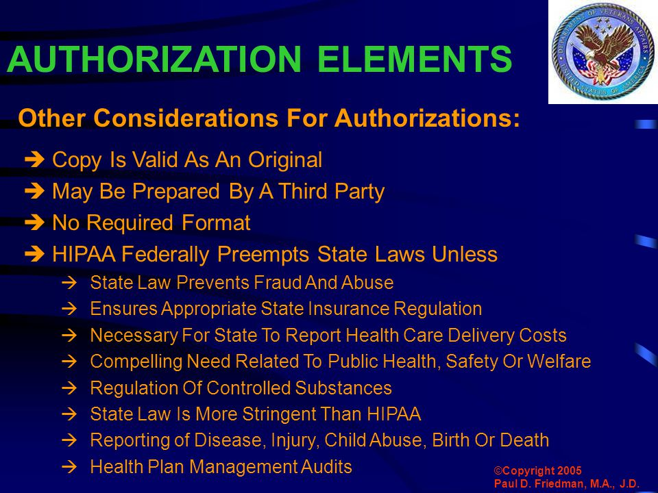 AUTHORIZATION ELEMENTS  Copy Is Valid As An Original  May Be Prepared By A Third Party  No Required Format  HIPAA Federally Preempts State Laws Unless  State Law Prevents Fraud And Abuse  Ensures Appropriate State Insurance Regulation  Necessary For State To Report Health Care Delivery Costs  Compelling Need Related To Public Health, Safety Or Welfare  Regulation Of Controlled Substances  State Law Is More Stringent Than HIPAA  Reporting of Disease, Injury, Child Abuse, Birth Or Death  Health Plan Management Audits Other Considerations For Authorizations: ©Copyright 2005 Paul D.