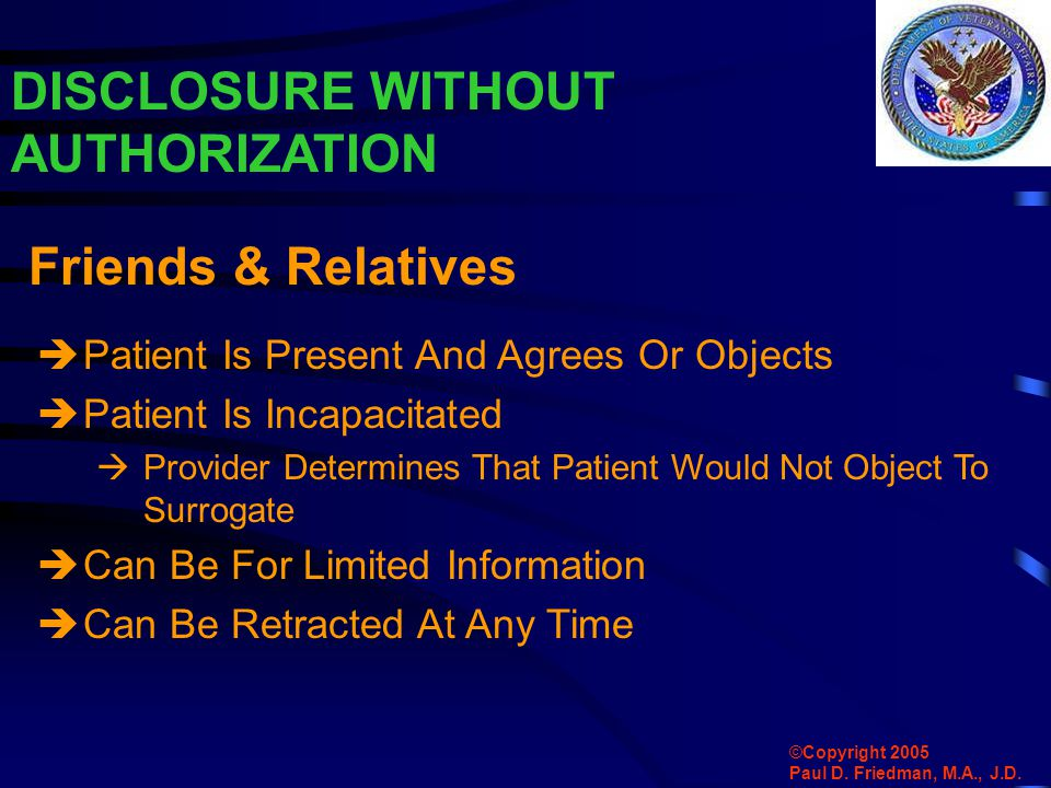 DISCLOSURE WITHOUT AUTHORIZATION  Patient Is Present And Agrees Or Objects  Patient Is Incapacitated  Provider Determines That Patient Would Not Object To Surrogate  Can Be For Limited Information  Can Be Retracted At Any Time Friends & Relatives ©Copyright 2005 Paul D.