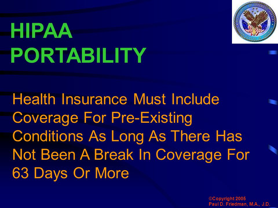 HIPAA PORTABILITY Health Insurance Must Include Coverage For Pre-Existing Conditions As Long As There Has Not Been A Break In Coverage For 63 Days Or