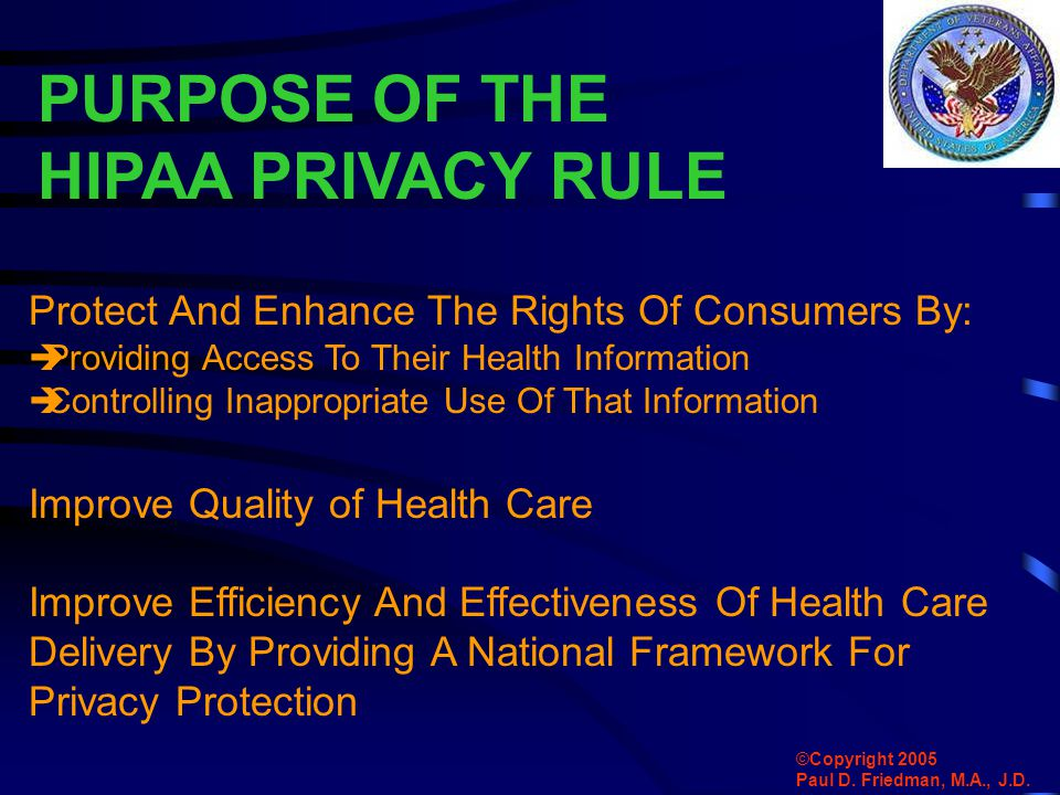PURPOSE OF THE HIPAA PRIVACY RULE Protect And Enhance The Rights Of Consumers By:  Providing Access To Their Health Information  Controlling Inappropriate Use Of That Information Improve Quality of Health Care Improve Efficiency And Effectiveness Of Health Care Delivery By Providing A National Framework For Privacy Protection ©Copyright 2005 Paul D.