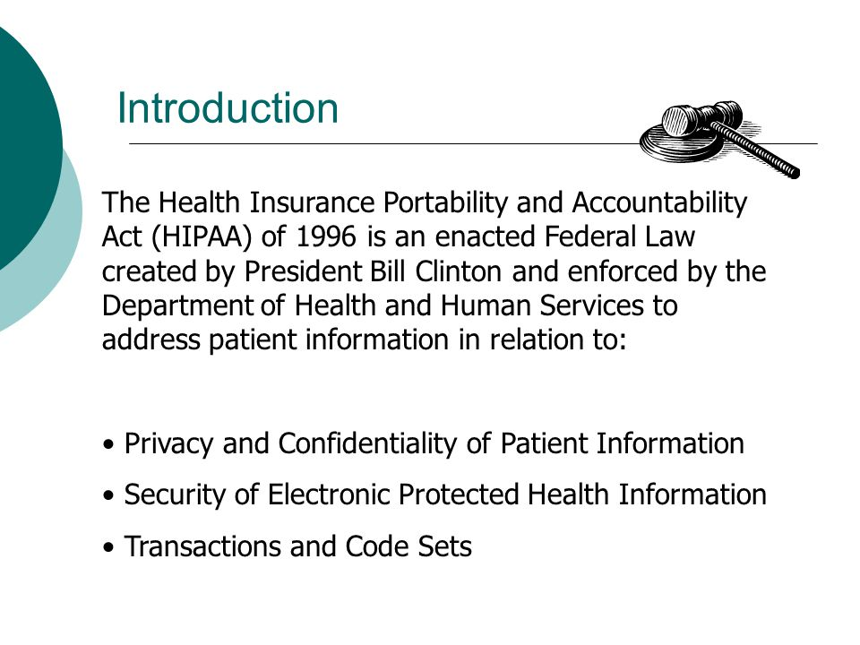 Introduction The Health Insurance Portability and Accountability Act (HIPAA) of 1996 is an enacted Federal Law created by President Bill Clinton and enforced by the Department of Health and Human Services to address patient information in relation to: Privacy and Confidentiality of Patient Information Security of Electronic Protected Health Information Transactions and Code Sets