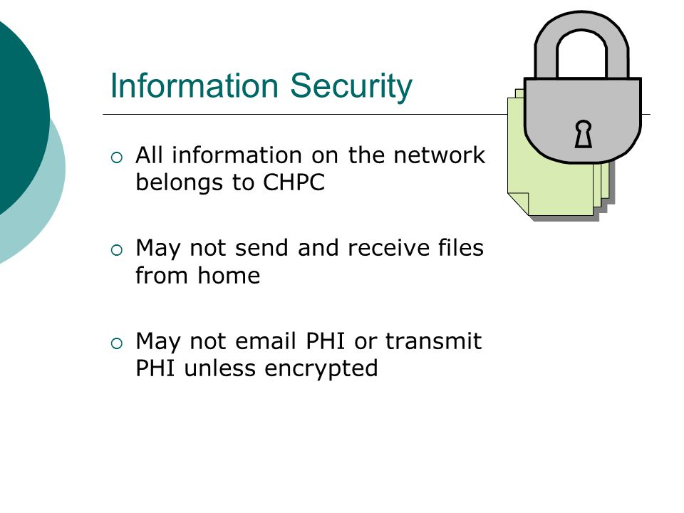 Information Security  All information on the network belongs to CHPC  May not send and receive files from home  May not email PHI or transmit PHI unless encrypted