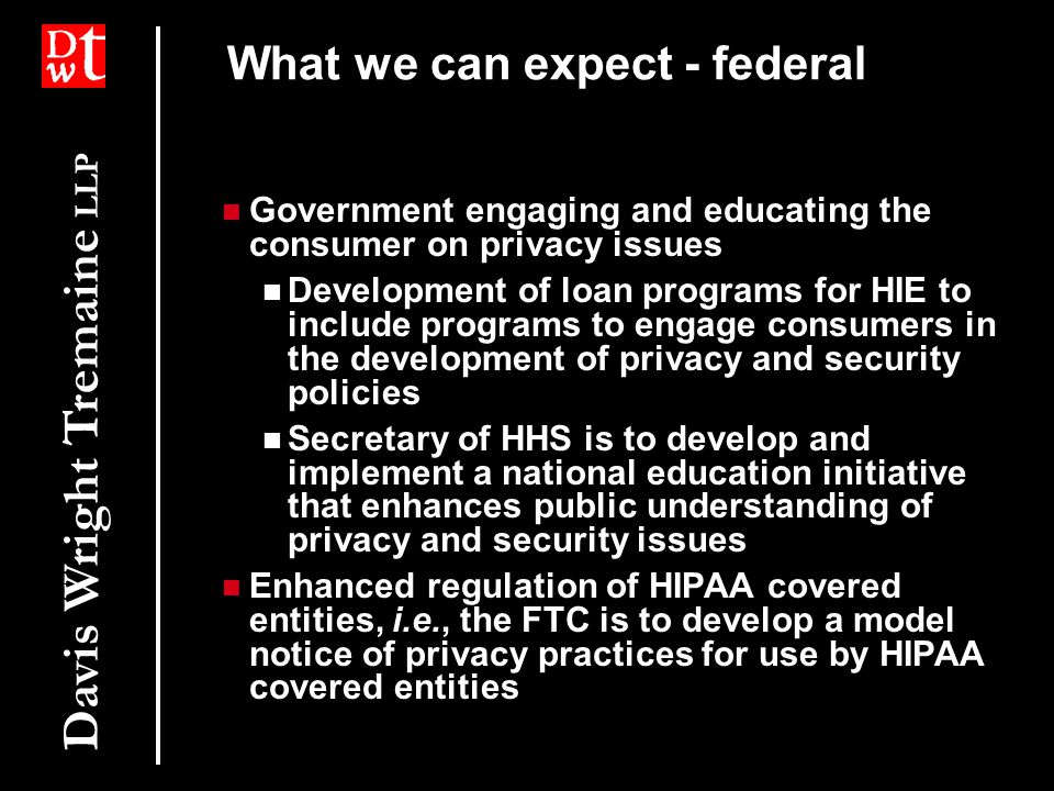 Davis Wright Tremaine LLP What we can expect - federal Government engaging and educating the consumer on privacy issues Development of loan programs for HIE to include programs to engage consumers in the development of privacy and security policies Secretary of HHS is to develop and implement a national education initiative that enhances public understanding of privacy and security issues Enhanced regulation of HIPAA covered entities, i.e., the FTC is to develop a model notice of privacy practices for use by HIPAA covered entities Government engaging and educating the consumer on privacy issues Development of loan programs for HIE to include programs to engage consumers in the development of privacy and security policies Secretary of HHS is to develop and implement a national education initiative that enhances public understanding of privacy and security issues Enhanced regulation of HIPAA covered entities, i.e., the FTC is to develop a model notice of privacy practices for use by HIPAA covered entities