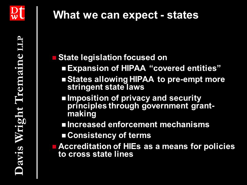 Davis Wright Tremaine LLP What we can expect - states State legislation focused on Expansion of HIPAA covered entities States allowing HIPAA to pre-empt more stringent state laws Imposition of privacy and security principles through government grant- making Increased enforcement mechanisms Consistency of terms Accreditation of HIEs as a means for policies to cross state lines State legislation focused on Expansion of HIPAA covered entities States allowing HIPAA to pre-empt more stringent state laws Imposition of privacy and security principles through government grant- making Increased enforcement mechanisms Consistency of terms Accreditation of HIEs as a means for policies to cross state lines