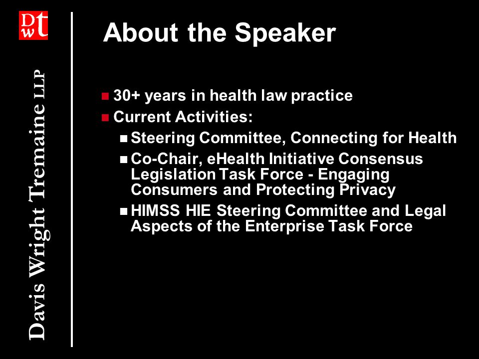Davis Wright Tremaine LLP About the Speaker 30+ years in health law practice Current Activities: Steering Committee, Connecting for Health Co-Chair, eHealth Initiative Consensus Legislation Task Force - Engaging Consumers and Protecting Privacy HIMSS HIE Steering Committee and Legal Aspects of the Enterprise Task Force 30+ years in health law practice Current Activities: Steering Committee, Connecting for Health Co-Chair, eHealth Initiative Consensus Legislation Task Force - Engaging Consumers and Protecting Privacy HIMSS HIE Steering Committee and Legal Aspects of the Enterprise Task Force