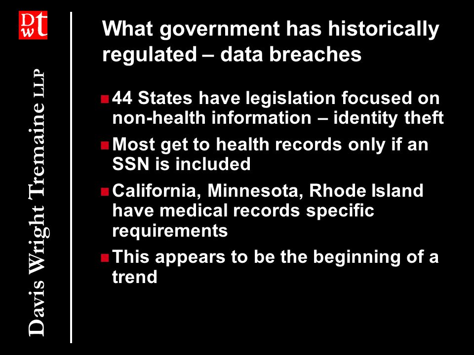 Davis Wright Tremaine LLP What government has historically regulated – data breaches 44 States have legislation focused on non-health information – identity theft Most get to health records only if an SSN is included California, Minnesota, Rhode Island have medical records specific requirements This appears to be the beginning of a trend 44 States have legislation focused on non-health information – identity theft Most get to health records only if an SSN is included California, Minnesota, Rhode Island have medical records specific requirements This appears to be the beginning of a trend