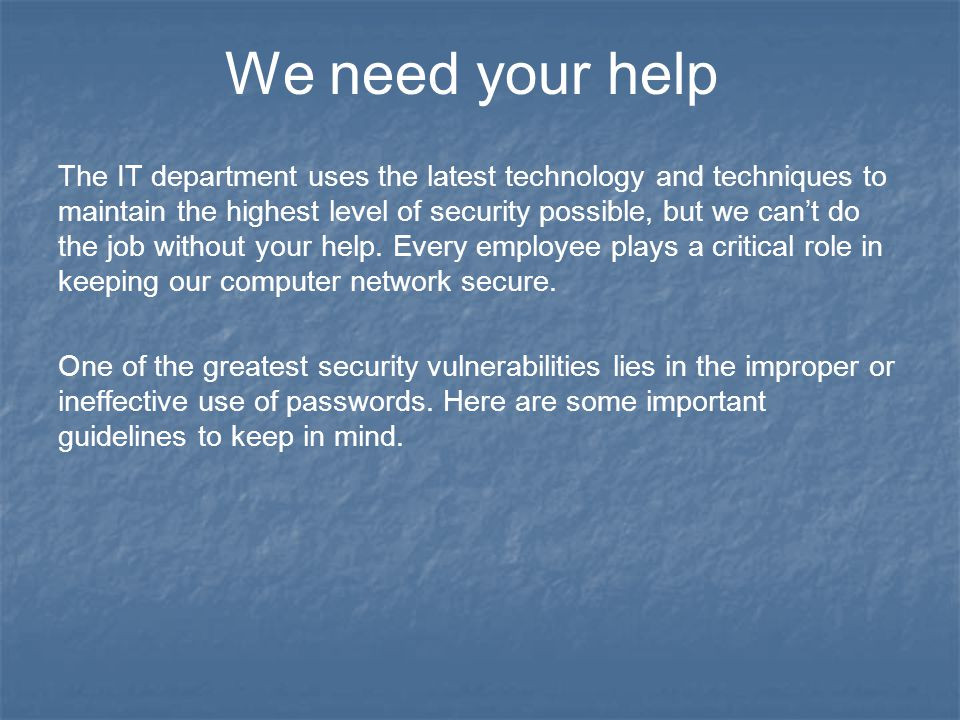 We need your help The IT department uses the latest technology and techniques to maintain the highest level of security possible, but we can't do the