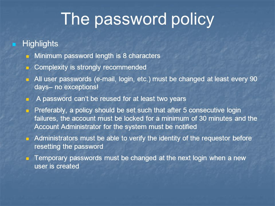 The password policy Highlights Minimum password length is 8 characters Complexity is strongly recommended All user passwords (e-mail, login, etc.) mus