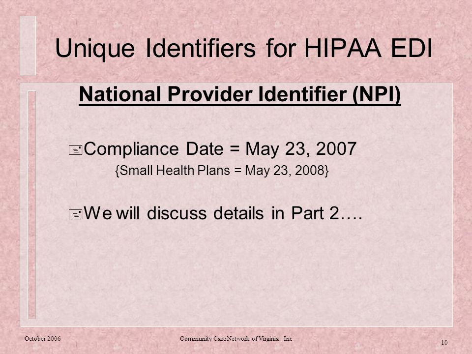 October 2006Community Care Network of Virginia, Inc 10 Unique Identifiers for HIPAA EDI National Provider Identifier (NPI)  Compliance Date = May 23, 2007 {Small Health Plans = May 23, 2008}  We will discuss details in Part 2….
