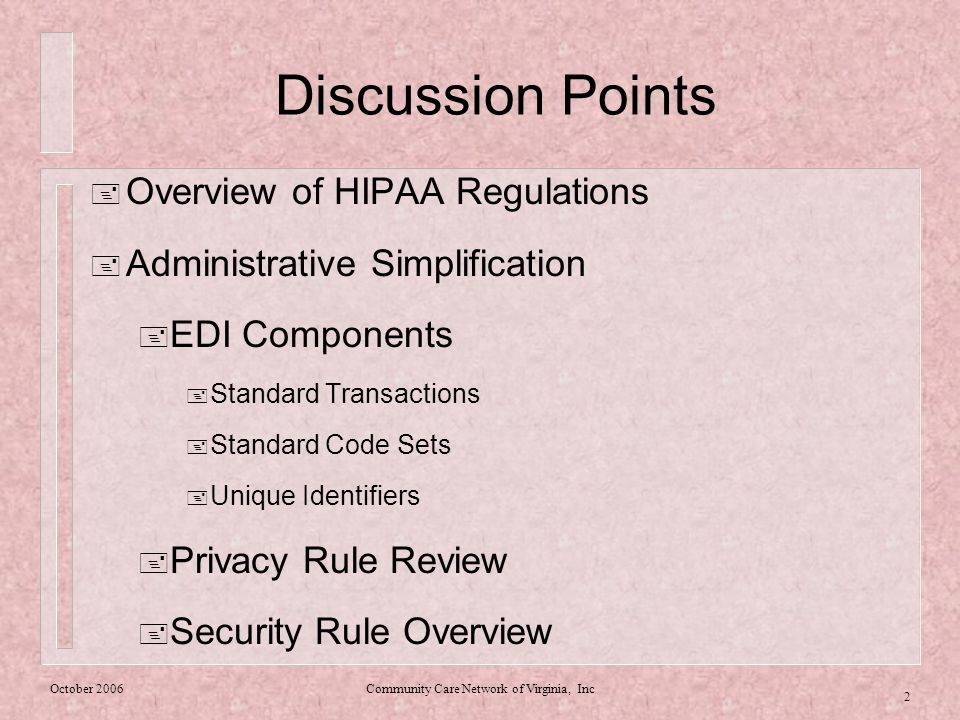 Community Care Network of Virginia, Inc 2 Discussion Points  Overview of HIPAA Regulations  Administrative Simplification  EDI Components  Standard Transactions  Standard Code Sets  Unique Identifiers  Privacy Rule Review  Security Rule Overview