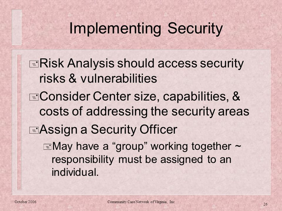 October 2006Community Care Network of Virginia, Inc 26 Implementing Security  Risk Analysis should access security risks & vulnerabilities  Consider Center size, capabilities, & costs of addressing the security areas  Assign a Security Officer  May have a group working together ~ responsibility must be assigned to an individual.