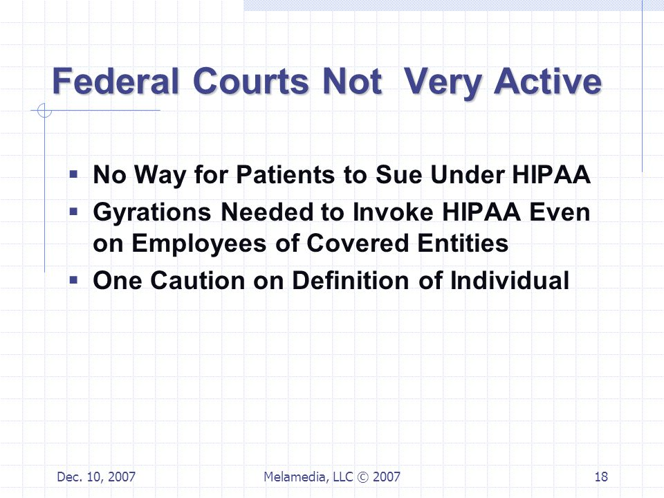 Dec. 10, 2007Melamedia, LLC © 200718 Federal Courts Not Very Active  No Way for Patients to Sue Under HIPAA  Gyrations Needed to Invoke HIPAA Even o