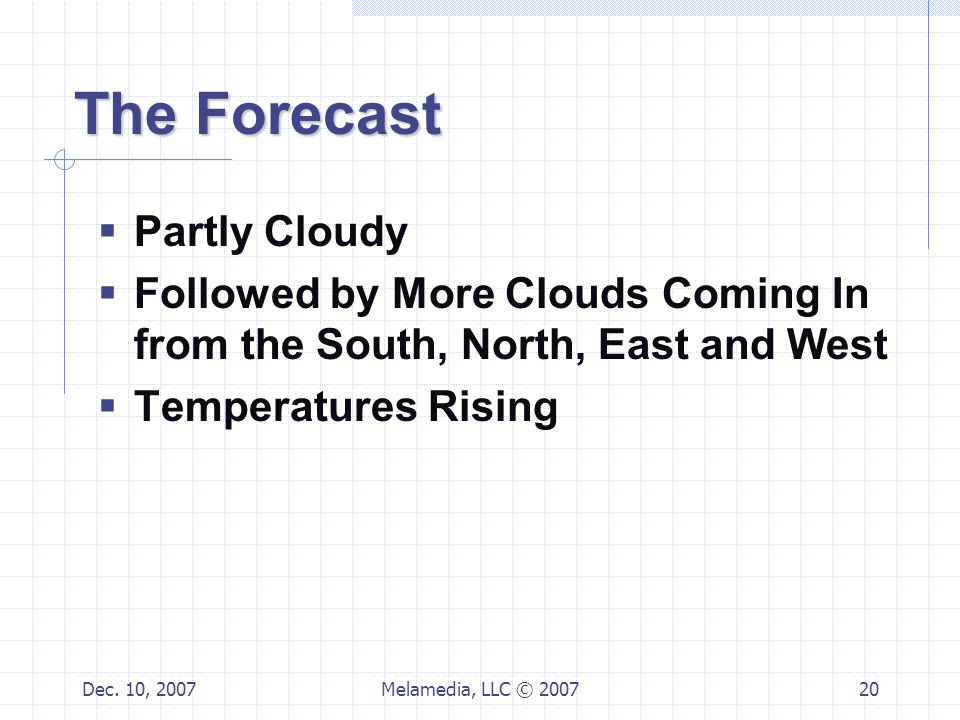 Dec. 10, 2007Melamedia, LLC © 200720 The Forecast  Partly Cloudy  Followed by More Clouds Coming In from the South, North, East and West  Temperatu