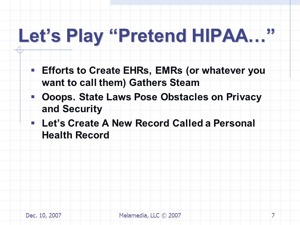 """Dec. 10, 2007Melamedia, LLC © 20077 Let's Play """"Pretend HIPAA…""""  Efforts to Create EHRs, EMRs (or whatever you want to call them) Gathers Steam  Ooo"""