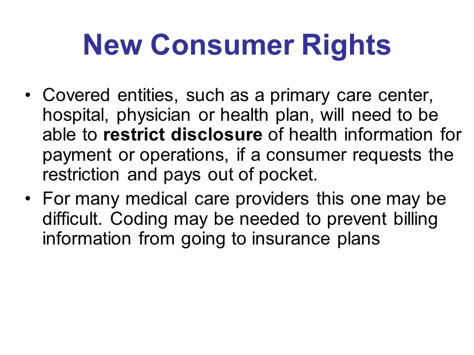 New Consumer Rights Covered entities, such as a primary care center, hospital, physician or health plan, will need to be able to restrict disclosure of health information for payment or operations, if a consumer requests the restriction and pays out of pocket.