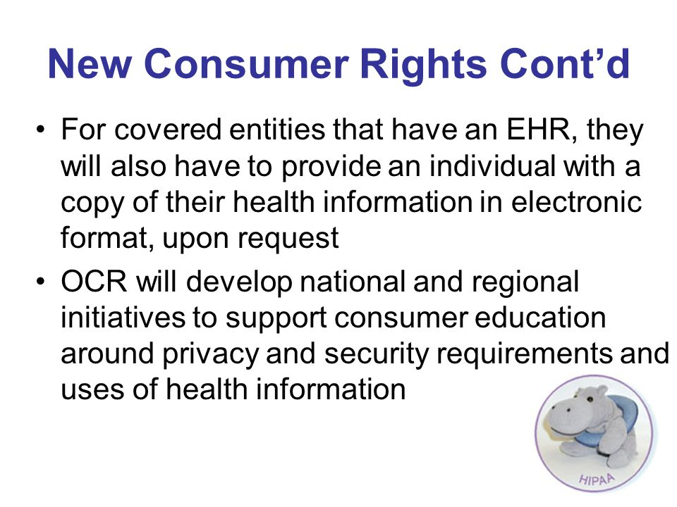 New Consumer Rights Cont'd For covered entities that have an EHR, they will also have to provide an individual with a copy of their health information in electronic format, upon request OCR will develop national and regional initiatives to support consumer education around privacy and security requirements and uses of health information
