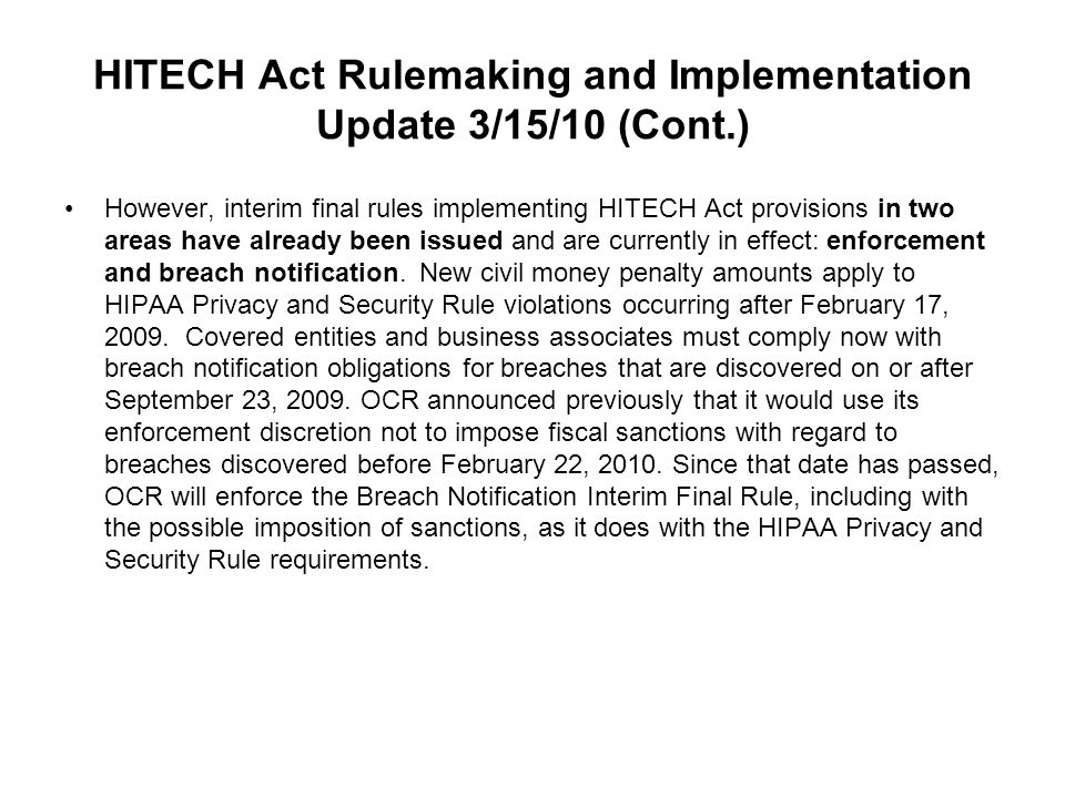 HITECH Act Rulemaking and Implementation Update 3/15/10 (Cont.) However, interim final rules implementing HITECH Act provisions in two areas have already been issued and are currently in effect: enforcement and breach notification.