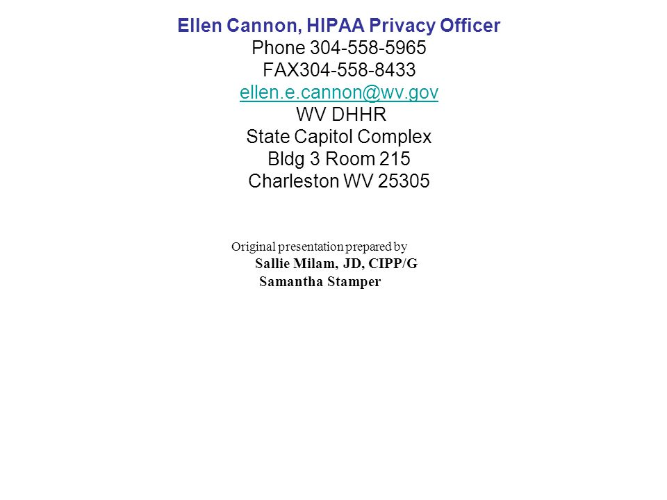 Ellen Cannon, HIPAA Privacy Officer Phone FAX WV DHHR State Capitol Complex Bldg 3 Room 215 Charleston WV Original presentation prepared by Sallie Milam, JD, CIPP/G Samantha Stamper