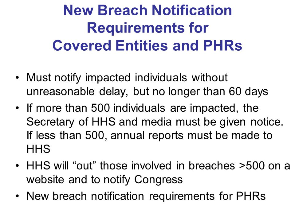 New Breach Notification Requirements for Covered Entities and PHRs Must notify impacted individuals without unreasonable delay, but no longer than 60 days If more than 500 individuals are impacted, the Secretary of HHS and media must be given notice.