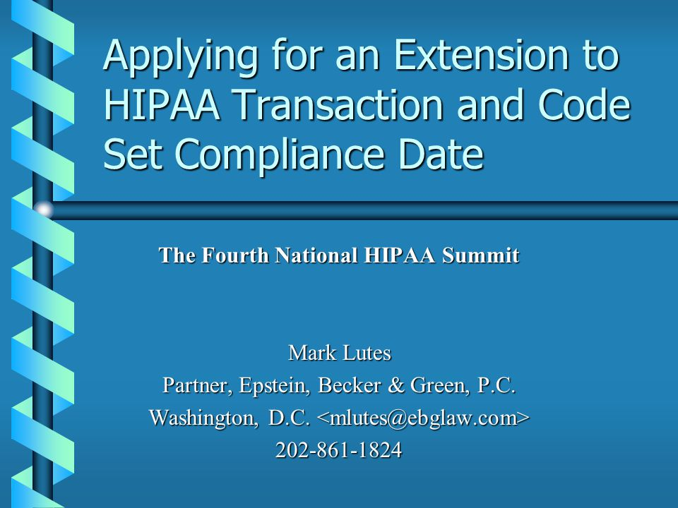 Applying for an Extension to HIPAA Transaction and Code Set Compliance Date The Fourth National HIPAA Summit Mark Lutes Partner, Epstein, Becker & Green, P.C.