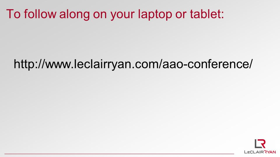 To follow along on your laptop or tablet: http://www.leclairryan.com/aao-conference/