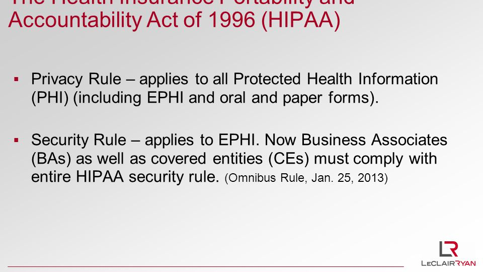 The Health Insurance Portability and Accountability Act of 1996 (HIPAA)  Privacy Rule – applies to all Protected Health Information (PHI) (including EPHI and oral and paper forms).